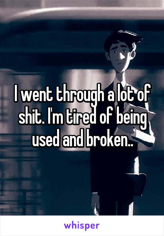 I went through a lot of shit. I'm tired of being used and broken..