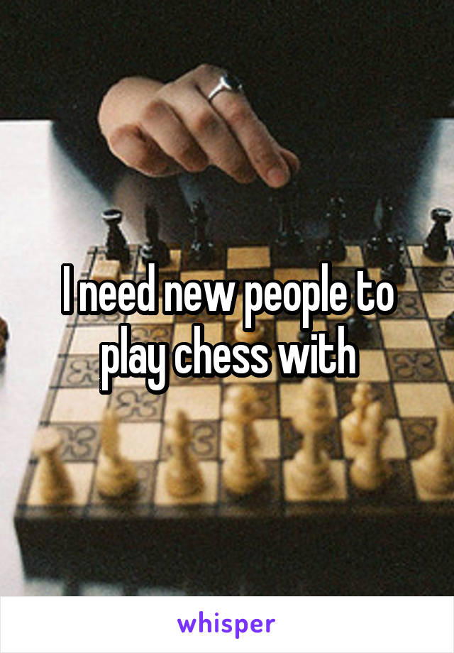 I need new people to play chess with