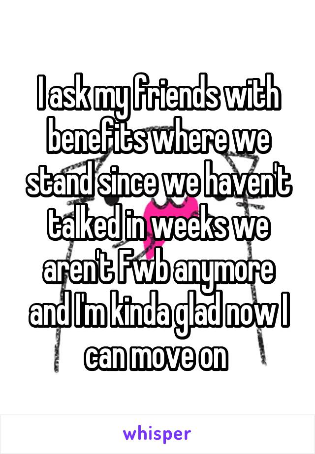 I ask my friends with benefits where we stand since we haven't talked in weeks we aren't Fwb anymore and I'm kinda glad now I can move on