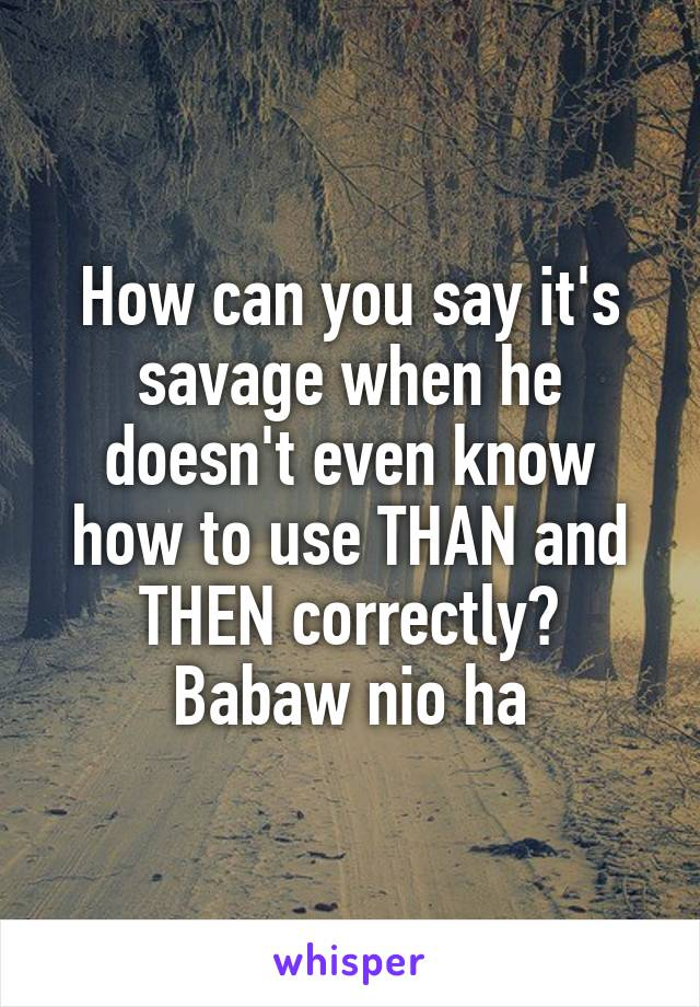 How can you say it's savage when he doesn't even know how to use THAN and THEN correctly? Babaw nio ha
