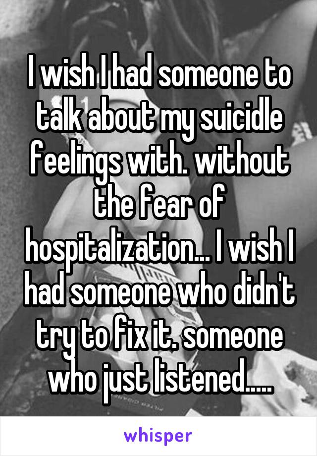 I wish I had someone to talk about my suicidle feelings with. without the fear of hospitalization... I wish I had someone who didn't try to fix it. someone who just listened.....