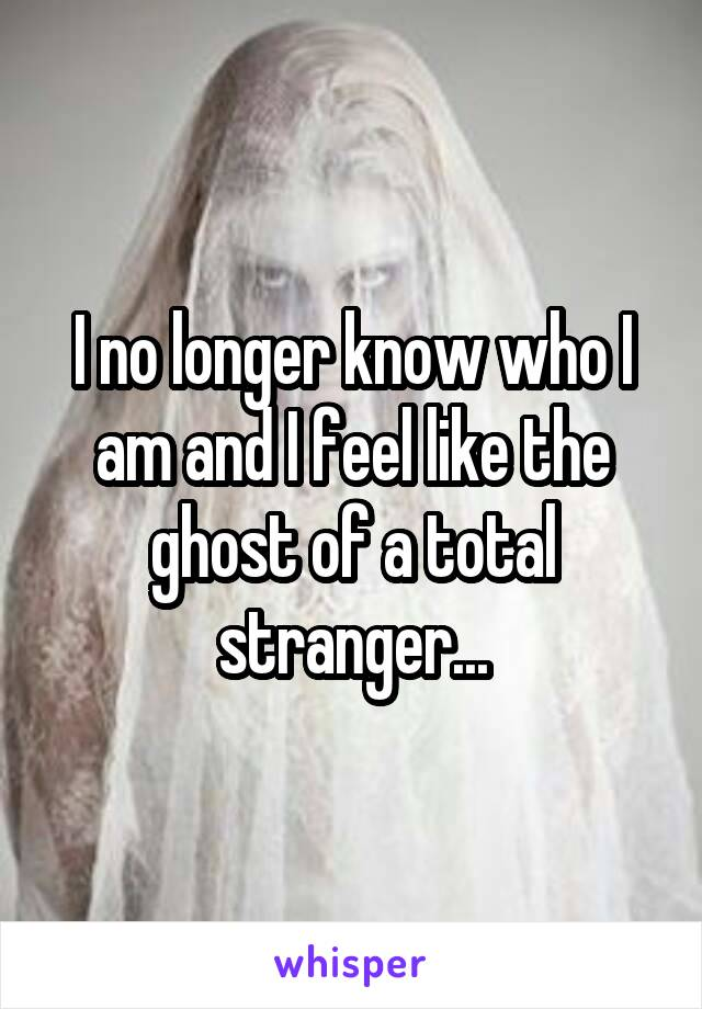 I no longer know who I am and I feel like the ghost of a total stranger...