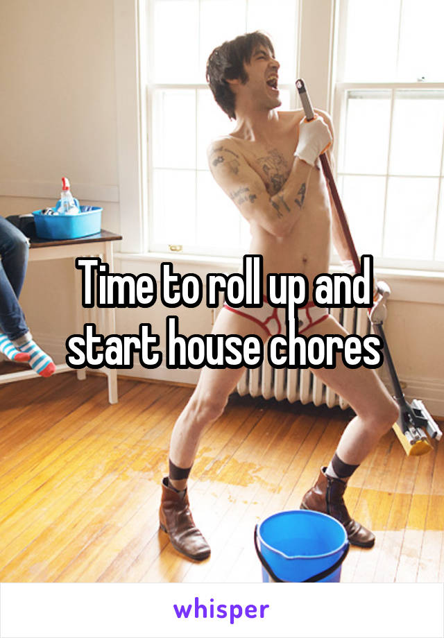 Time to roll up and start house chores