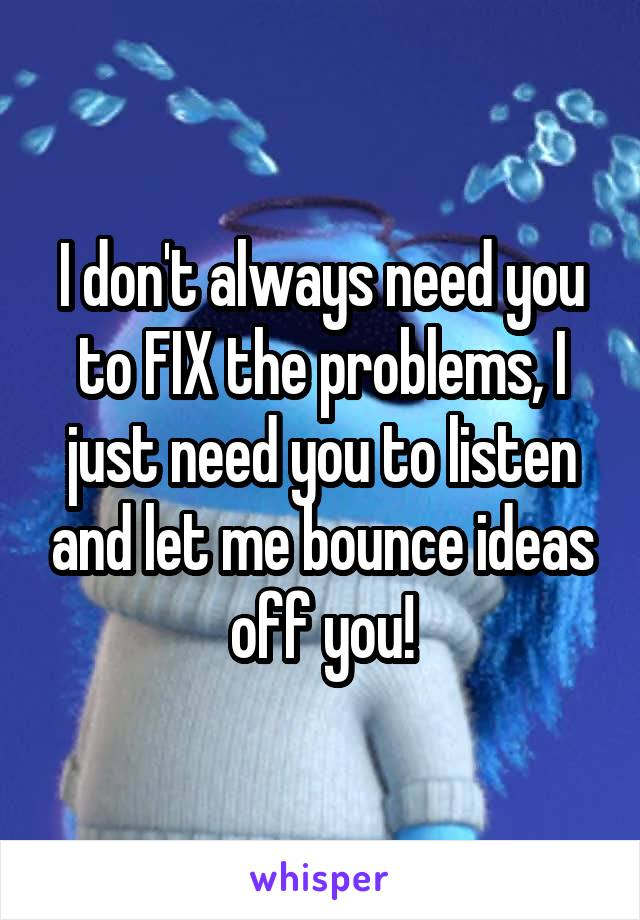 I don't always need you to FIX the problems, I just need you to listen and let me bounce ideas off you!
