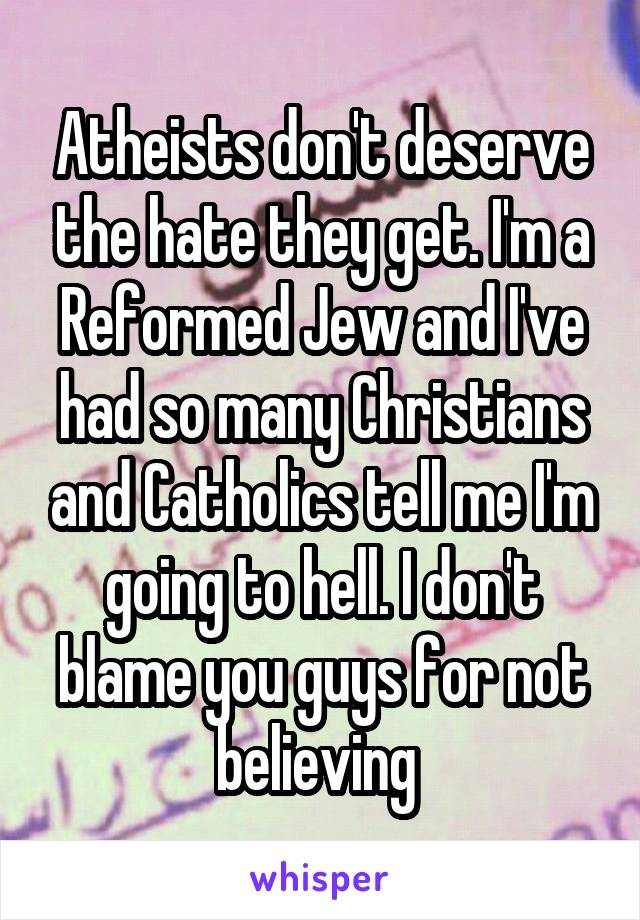 Atheists don't deserve the hate they get. I'm a Reformed Jew and I've had so many Christians and Catholics tell me I'm going to hell. I don't blame you guys for not believing