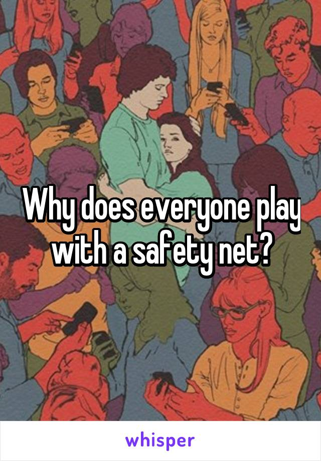 Why does everyone play with a safety net?