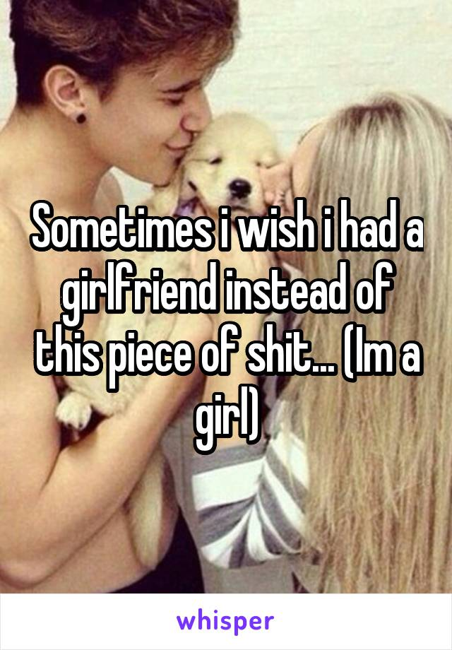 Sometimes i wish i had a girlfriend instead of this piece of shit... (Im a girl)