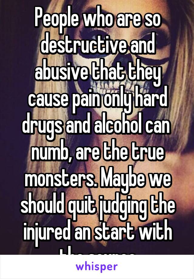 People who are so destructive and abusive that they cause pain only hard drugs and alcohol can  numb, are the true monsters. Maybe we should quit judging the injured an start with the source