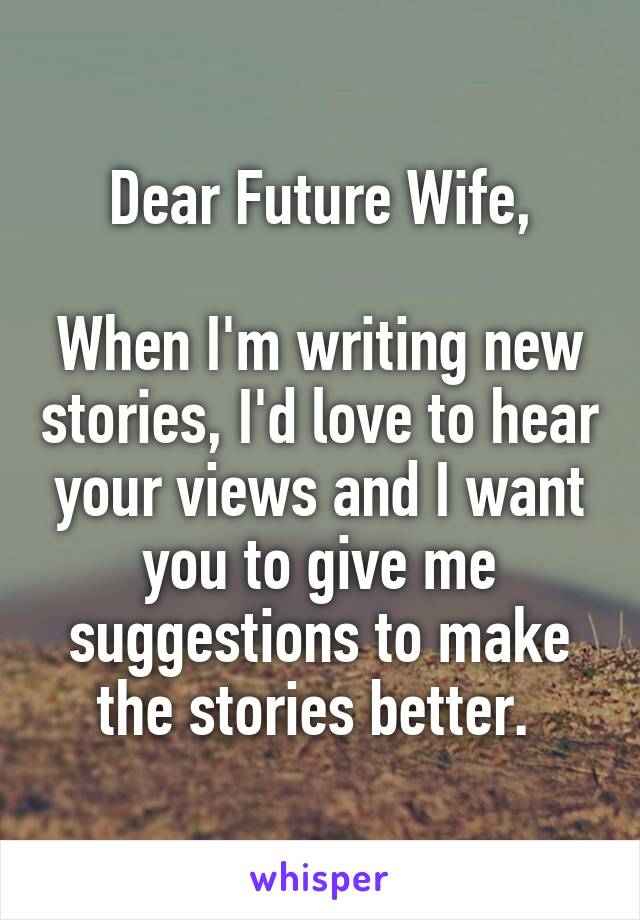 Dear Future Wife,  When I'm writing new stories, I'd love to hear your views and I want you to give me suggestions to make the stories better.
