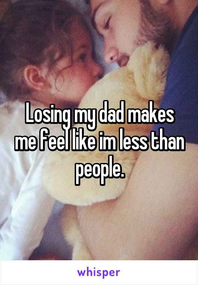 Losing my dad makes me feel like im less than people.
