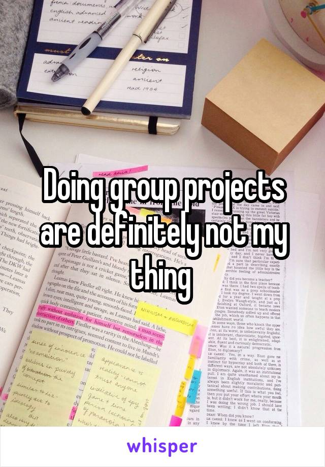 Doing group projects are definitely not my thing