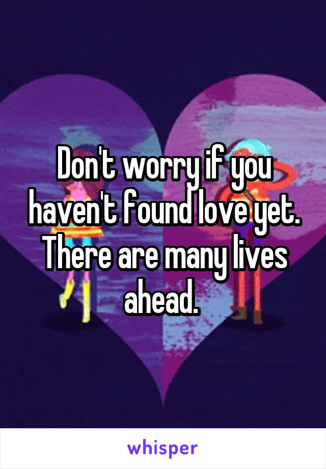 Don't worry if you haven't found love yet. There are many lives ahead.