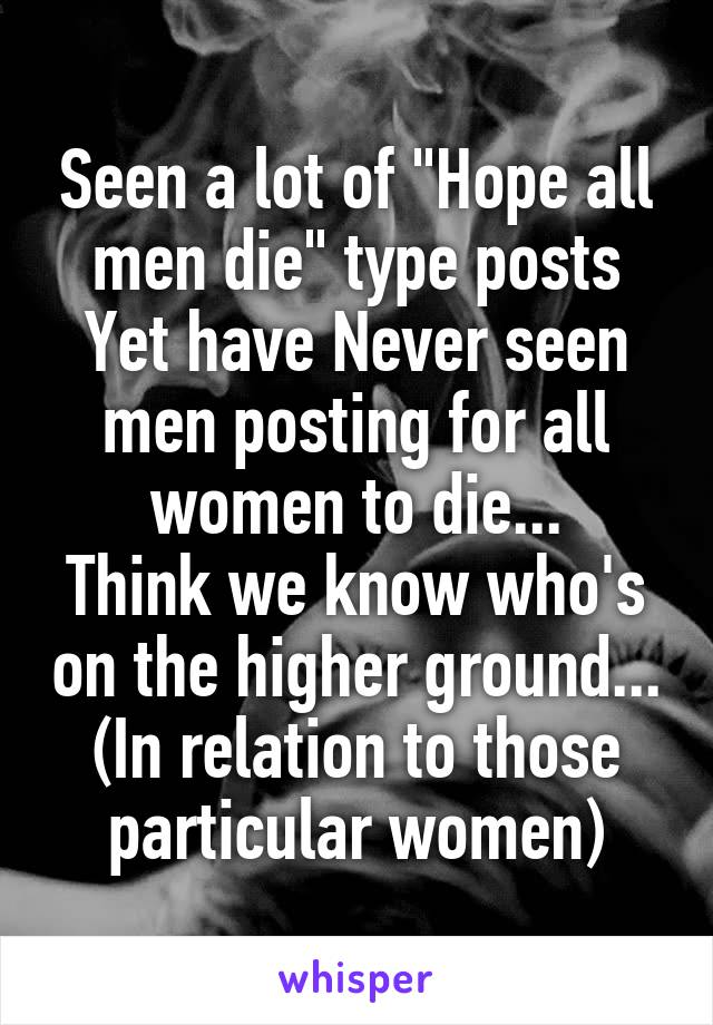 """Seen a lot of """"Hope all men die"""" type posts Yet have Never seen men posting for all women to die... Think we know who's on the higher ground... (In relation to those particular women)"""