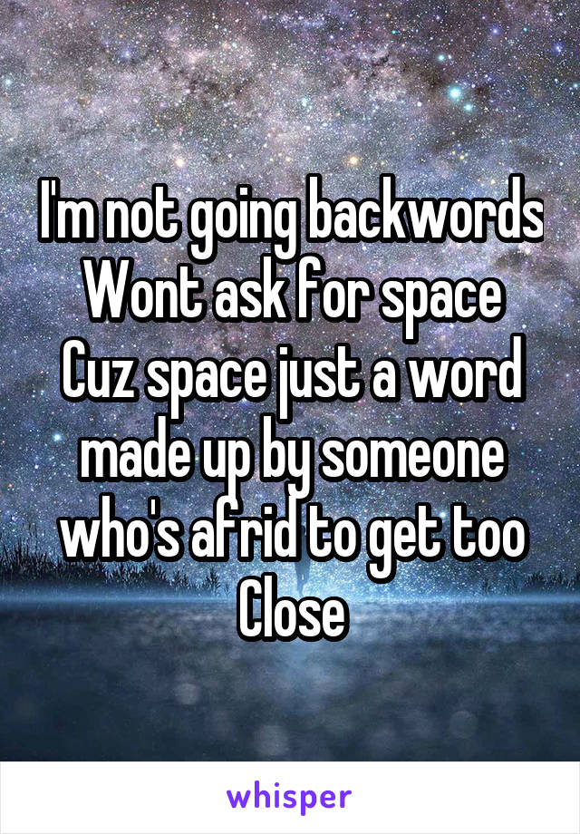 I'm not going backwords Wont ask for space Cuz space just a word made up by someone who's afrid to get too Close
