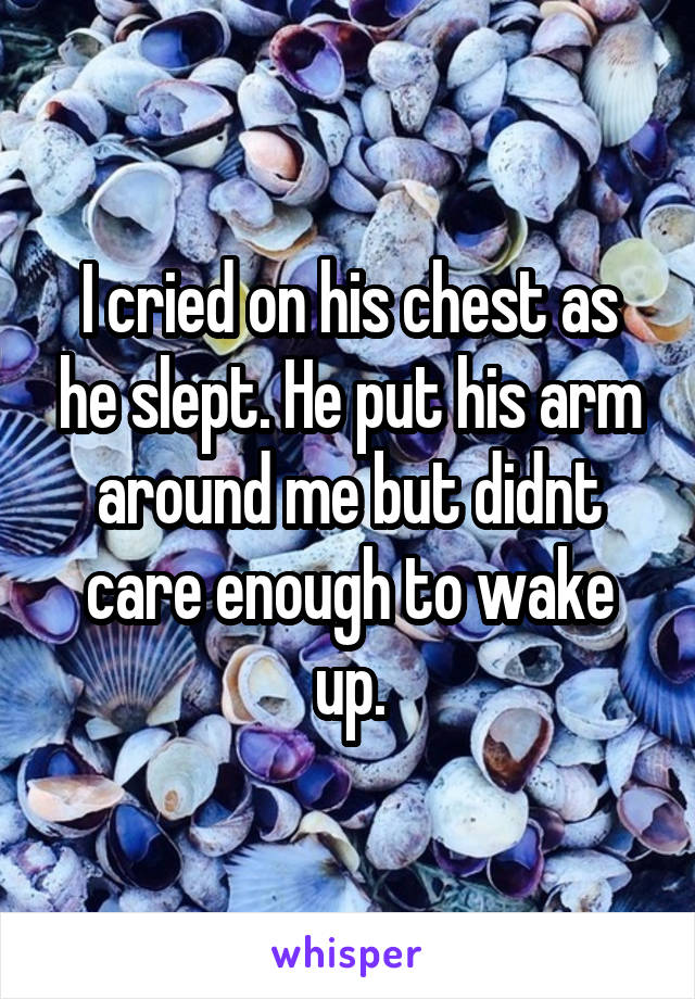 I cried on his chest as he slept. He put his arm around me but didnt care enough to wake up.