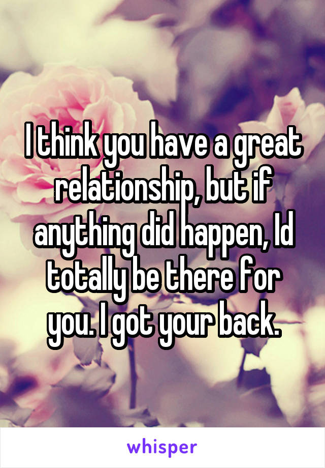 I think you have a great relationship, but if anything did happen, Id totally be there for you. I got your back.