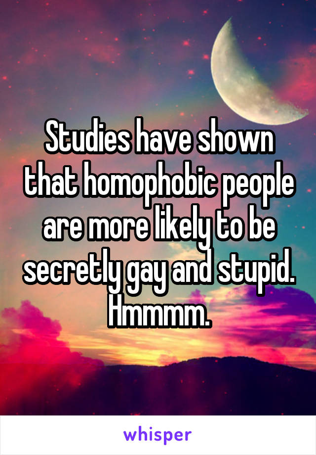 Studies have shown that homophobic people are more likely to be secretly gay and stupid. Hmmmm.