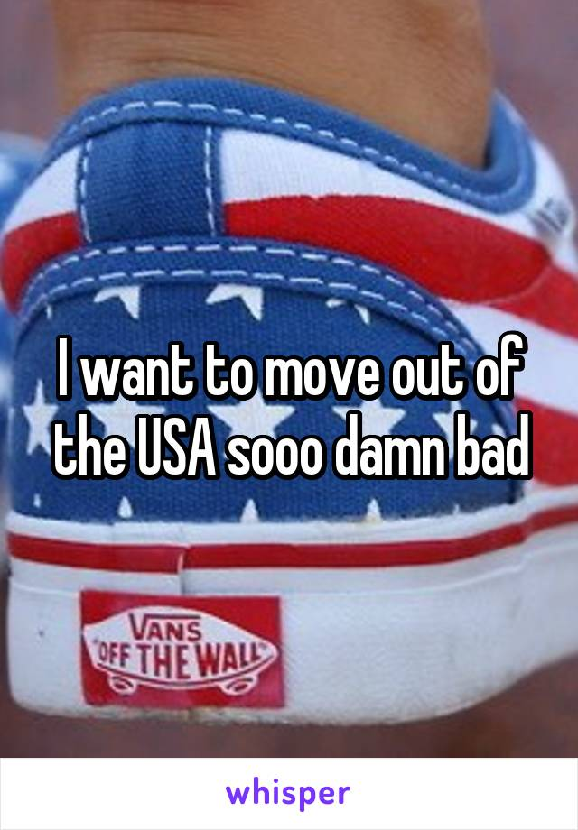 I want to move out of the USA sooo damn bad