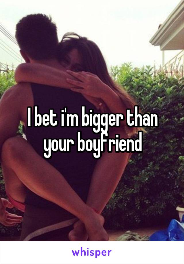 I bet i'm bigger than your boyfriend