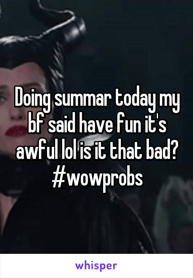 Doing summar today my bf said have fun it's awful lol is it that bad? #wowprobs