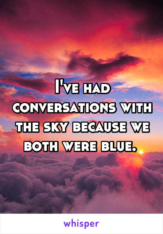 I've had conversations with the sky because we both were blue.
