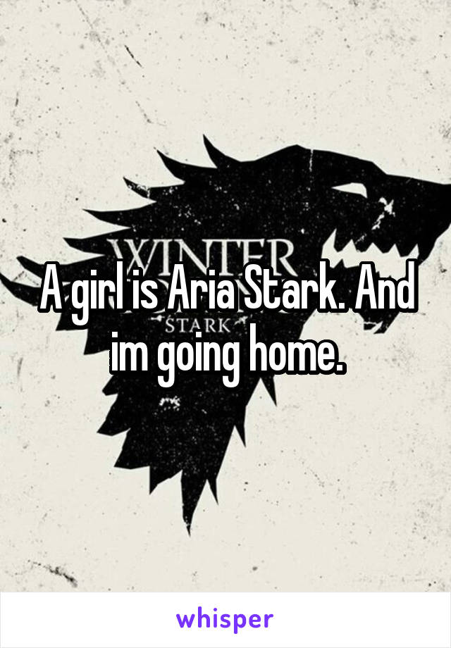 A girl is Aria Stark. And im going home.
