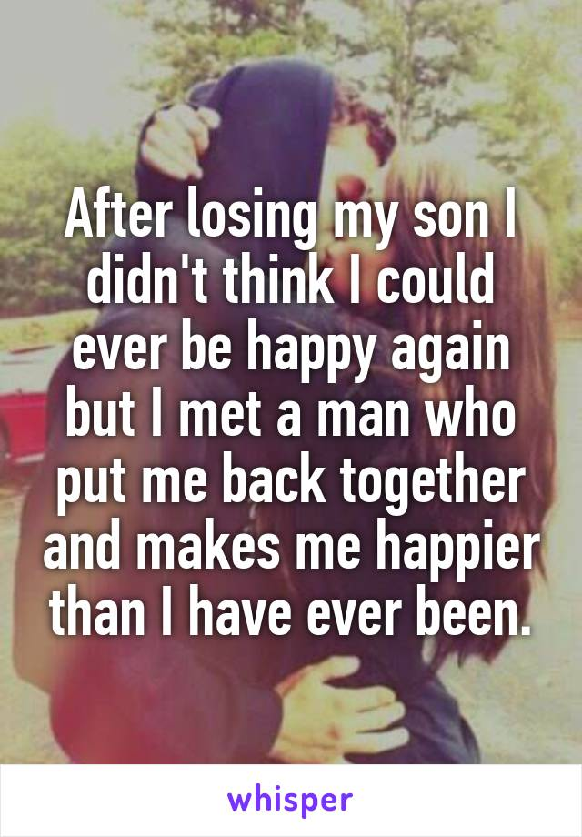 After losing my son I didn't think I could ever be happy again but I met a man who put me back together and makes me happier than I have ever been.
