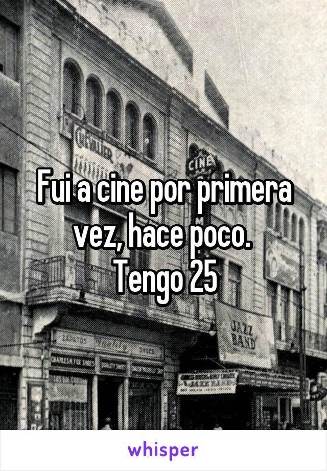 Fui a cine por primera vez, hace poco.  Tengo 25
