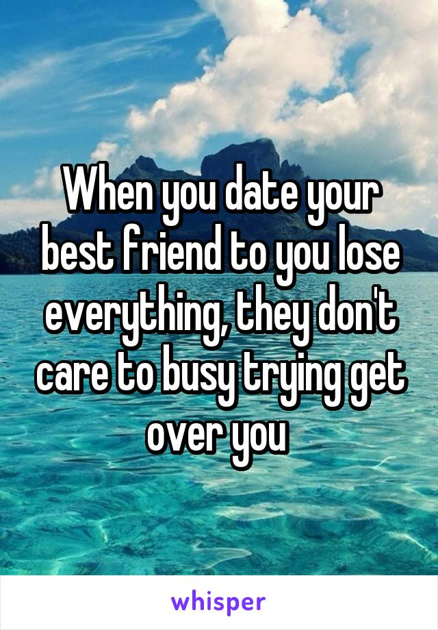 When you date your best friend to you lose everything, they don't care to busy trying get over you