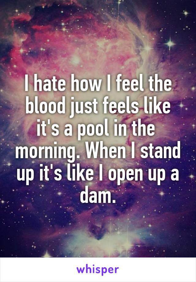 I hate how I feel the blood just feels like it's a pool in the  morning. When I stand up it's like I open up a dam.