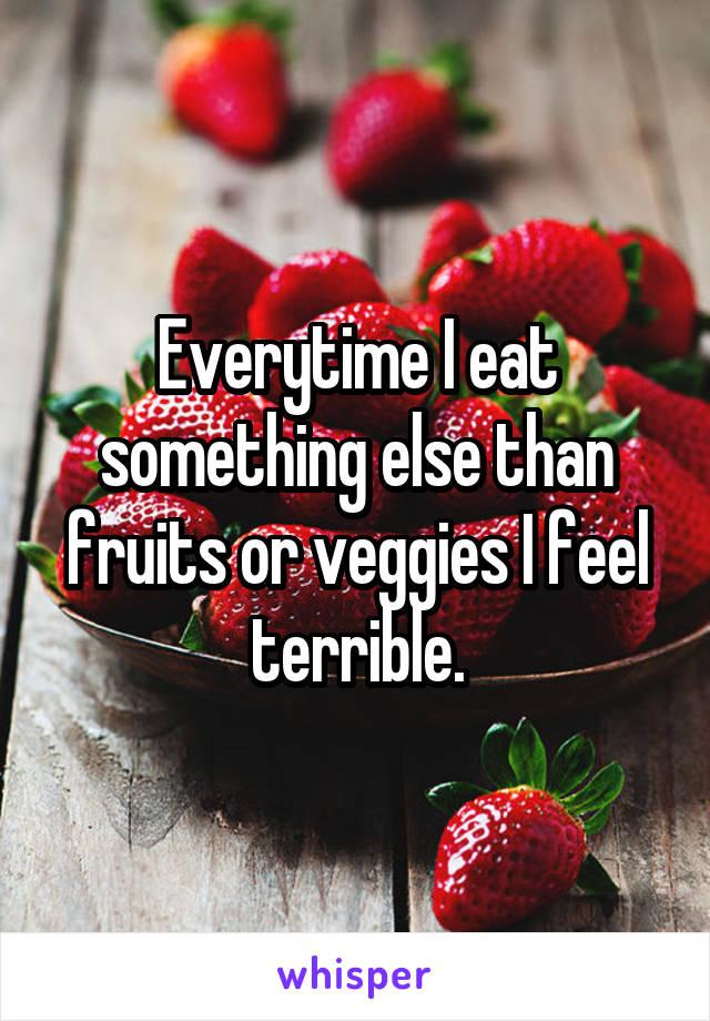 Everytime I eat something else than fruits or veggies I feel terrible.