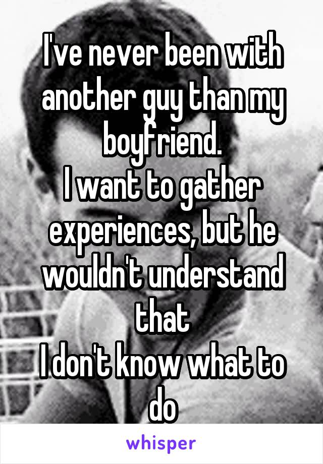 I've never been with another guy than my boyfriend. I want to gather experiences, but he wouldn't understand that I don't know what to do