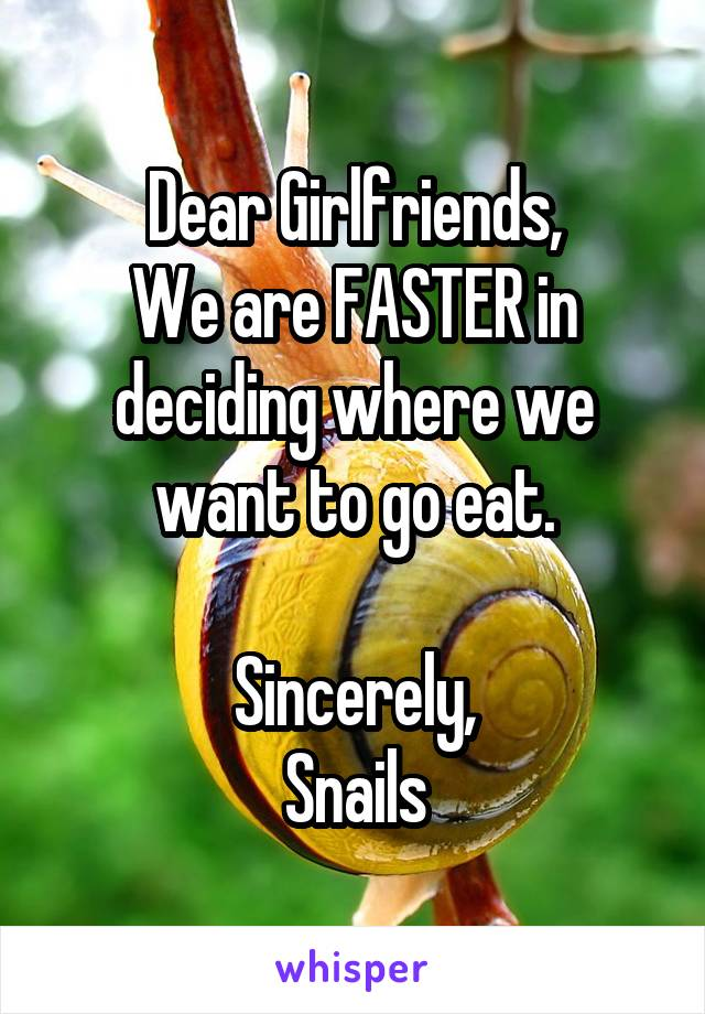 Dear Girlfriends, We are FASTER in deciding where we want to go eat.  Sincerely, Snails
