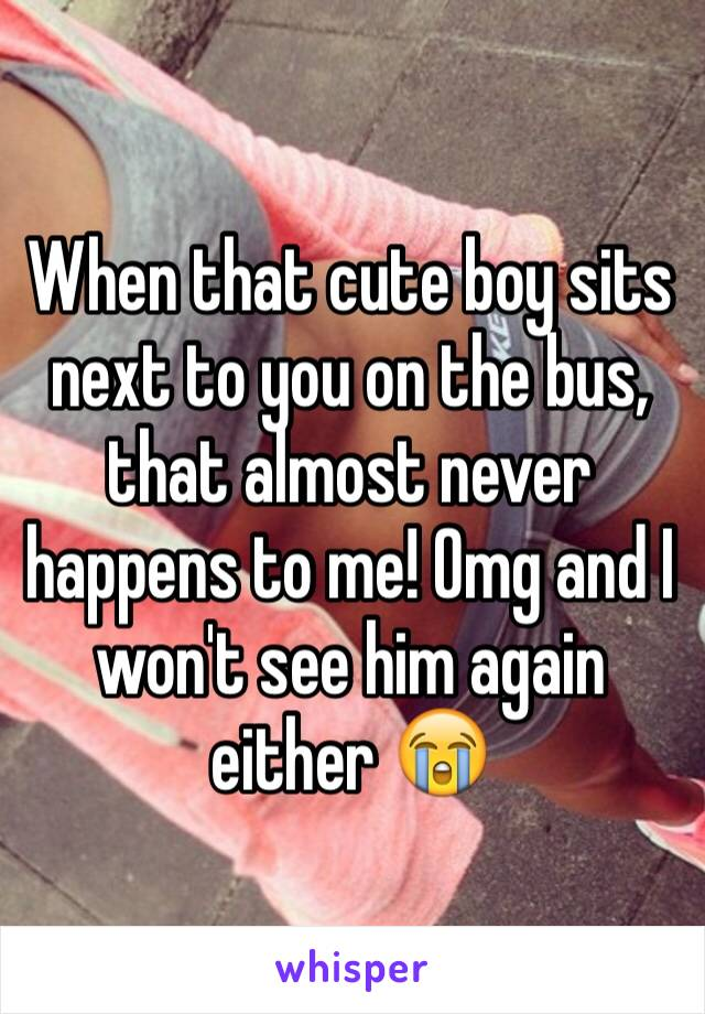 When that cute boy sits next to you on the bus, that almost never happens to me! Omg and I won't see him again either 😭