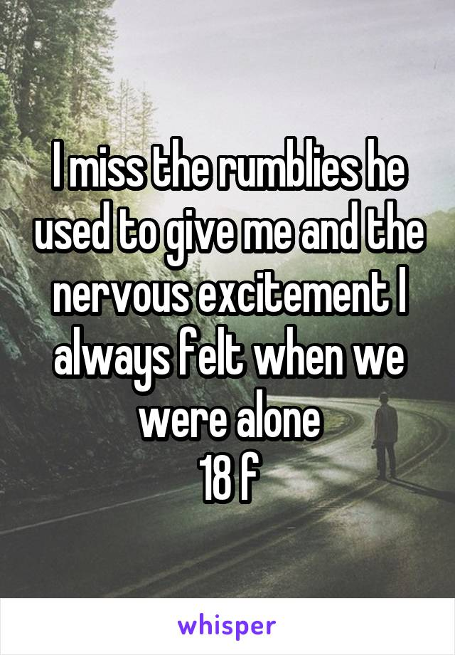 I miss the rumblies he used to give me and the nervous excitement I always felt when we were alone 18 f