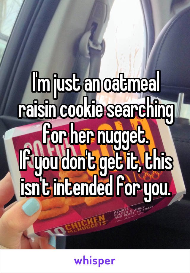 I'm just an oatmeal raisin cookie searching for her nugget. If you don't get it, this isn't intended for you.