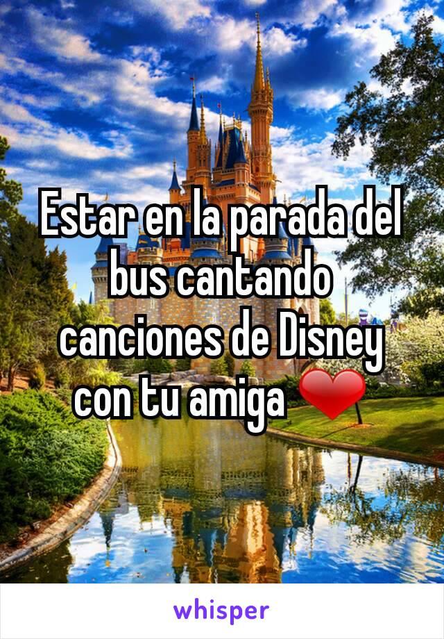 Estar en la parada del bus cantando canciones de Disney con tu amiga ❤