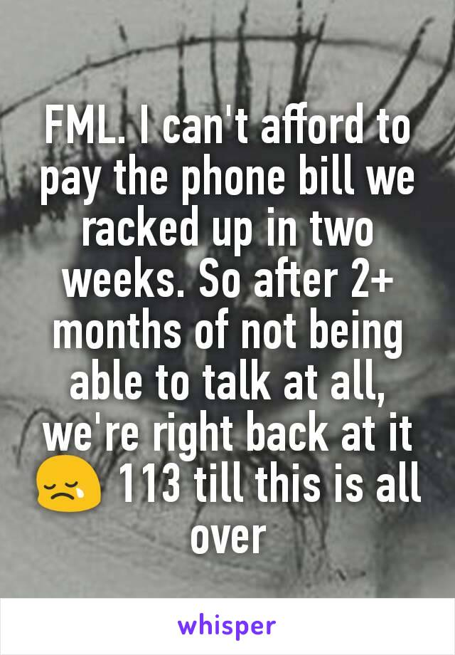 FML. I can't afford to pay the phone bill we racked up in two weeks. So after 2+ months of not being able to talk at all, we're right back at it 😢 113 till this is all over