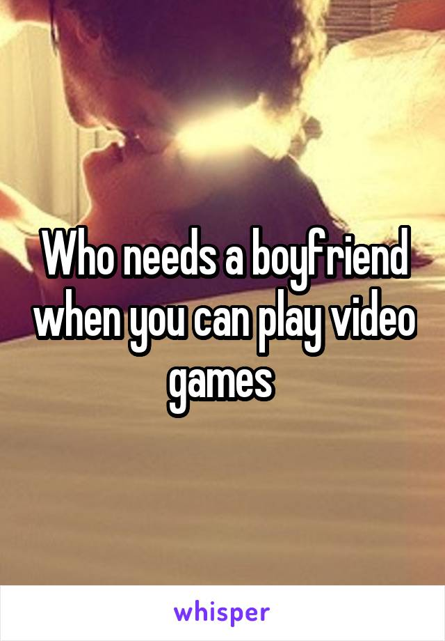 Who needs a boyfriend when you can play video games