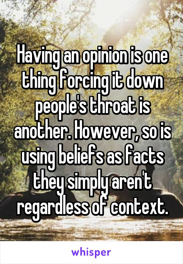 Having an opinion is one thing forcing it down people's throat is another. However, so is using beliefs as facts they simply aren't regardless of context.