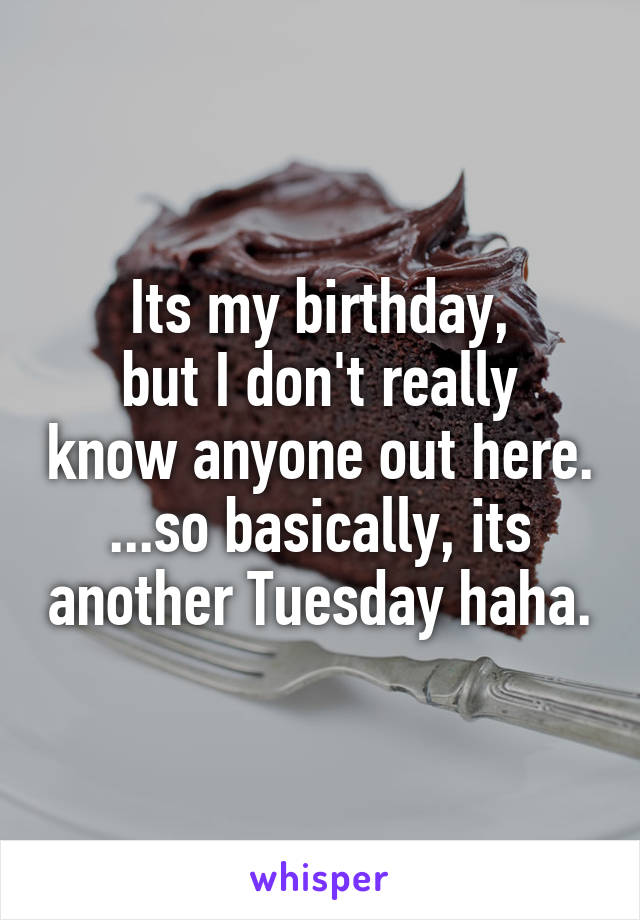 Its my birthday, but I don't really know anyone out here. ...so basically, its another Tuesday haha.