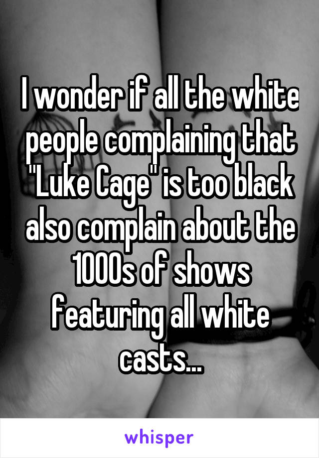 """I wonder if all the white people complaining that """"Luke Cage"""" is too black also complain about the 1000s of shows featuring all white casts..."""