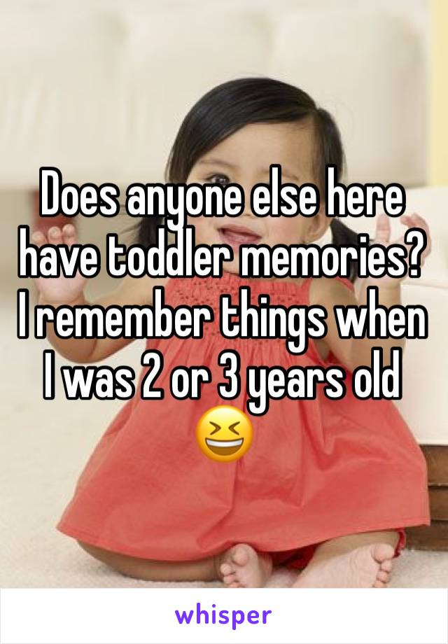 Does anyone else here have toddler memories? I remember things when I was 2 or 3 years old 😆