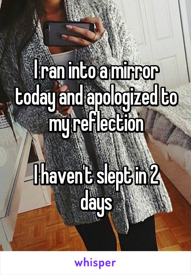 I ran into a mirror today and apologized to my reflection  I haven't slept in 2 days
