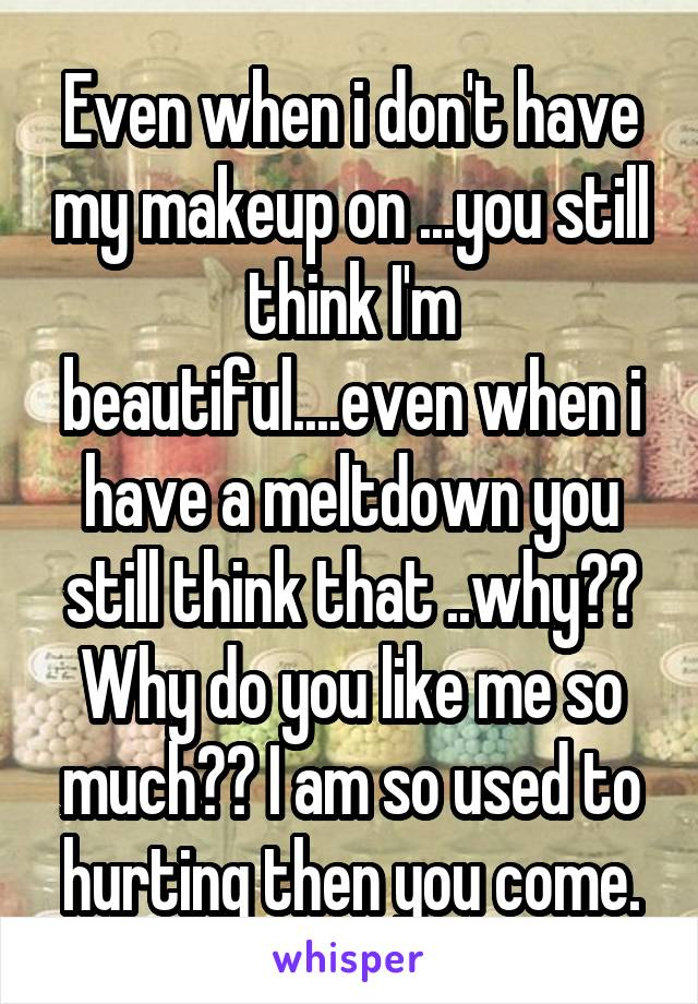 Even when i don't have my makeup on ...you still think I'm beautiful....even when i have a meltdown you still think that ..why?? Why do you like me so much?? I am so used to hurting then you come.