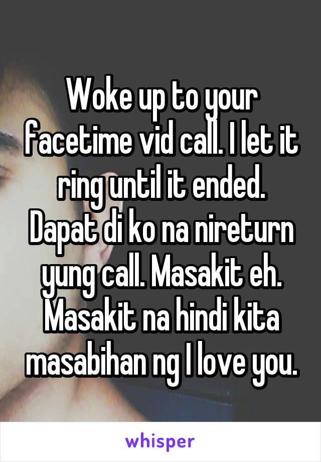 Woke up to your facetime vid call. I let it ring until it ended. Dapat di ko na nireturn yung call. Masakit eh. Masakit na hindi kita masabihan ng I love you.