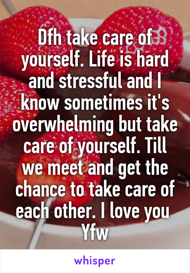 Dfh take care of yourself. Life is hard and stressful and I know sometimes it's overwhelming but take care of yourself. Till we meet and get the chance to take care of each other. I love you  Yfw