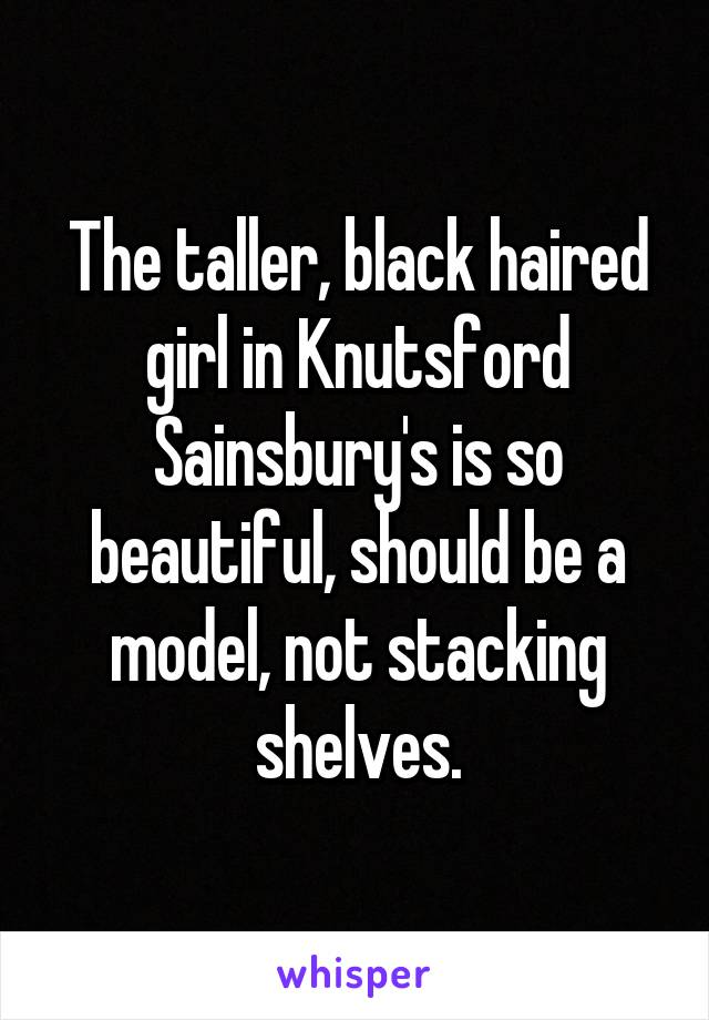 The taller, black haired girl in Knutsford Sainsbury's is so beautiful, should be a model, not stacking shelves.