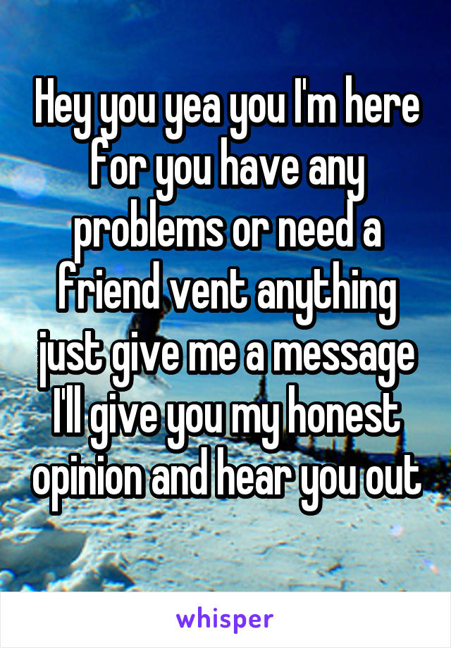 Hey you yea you I'm here for you have any problems or need a friend vent anything just give me a message I'll give you my honest opinion and hear you out