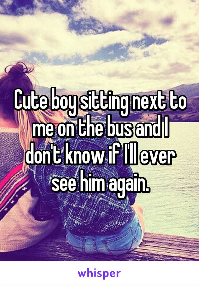 Cute boy sitting next to me on the bus and I don't know if I'll ever see him again.